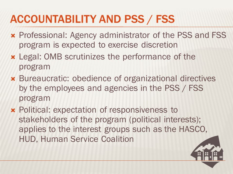  Professional: Agency administrator of the PSS and FSS program is expected to exercise discretion  Legal: OMB scrutinizes the performance of the program  Bureaucratic: obedience of organizational directives by the employees and agencies in the PSS / FSS program  Political: expectation of responsiveness to stakeholders of the program (political interests); applies to the interest groups such as the HASCO, HUD, Human Service Coalition