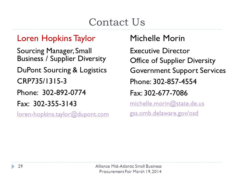 Contact Us Loren Hopkins Taylor Sourcing Manager, Small Business / Supplier Diversity DuPont Sourcing & Logistics CRP735/1315-3 Phone: 302-892-0774 Fax: 302-355-3143 loren-hopkins.taylor@dupont.com Alliance Mid-Atlantic Small Business Procurement Fair March 19, 2014 29 Michelle Morin Executive Director Office of Supplier Diversity Government Support Services Phone: 302-857-4554 Fax: 302-677-7086 michelle.morin@state.de.us gss.omb.delaware.gov/osd