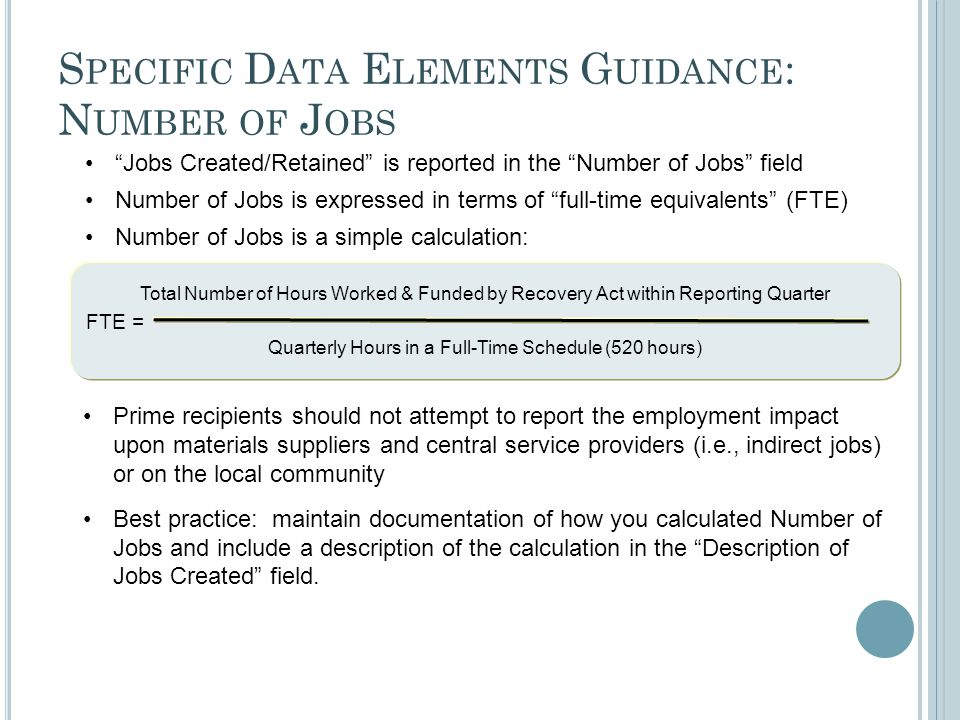 Total Number of Hours Worked & Funded by Recovery Act within Reporting Quarter Quarterly Hours in a Full-Time Schedule (520 hours) S PECIFIC D ATA E LEMENTS G UIDANCE : N UMBER OF J OBS Jobs Created/Retained is reported in the Number of Jobs field Number of Jobs is expressed in terms of full-time equivalents (FTE) Number of Jobs is a simple calculation: FTE = Prime recipients should not attempt to report the employment impact upon materials suppliers and central service providers (i.e., indirect jobs) or on the local community Best practice: maintain documentation of how you calculated Number of Jobs and include a description of the calculation in the Description of Jobs Created field.