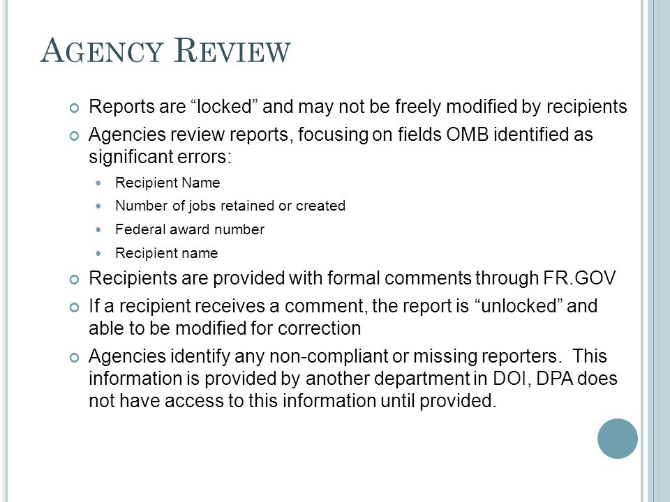 A GENCY R EVIEW Reports are locked and may not be freely modified by recipients Agencies review reports, focusing on fields OMB identified as significant errors: Recipient Name Number of jobs retained or created Federal award number Recipient name Recipients are provided with formal comments through FR.GOV If a recipient receives a comment, the report is unlocked and able to be modified for correction Agencies identify any non-compliant or missing reporters.