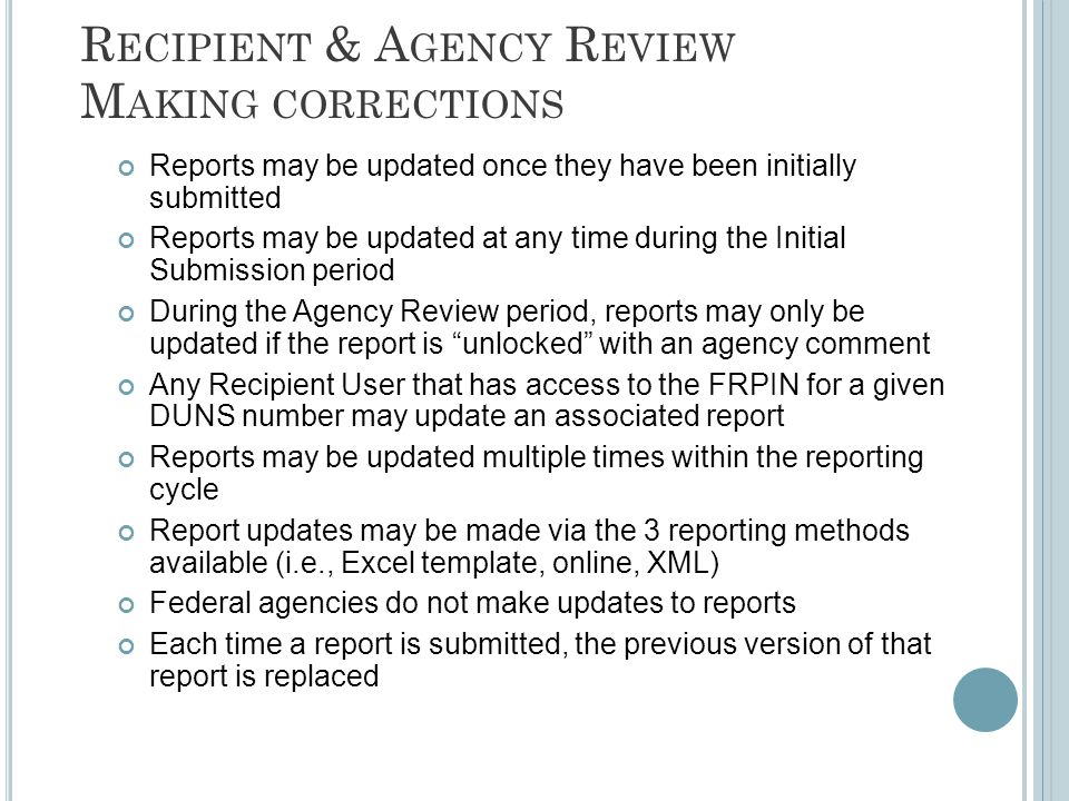 R ECIPIENT & A GENCY R EVIEW M AKING CORRECTIONS Reports may be updated once they have been initially submitted Reports may be updated at any time during the Initial Submission period During the Agency Review period, reports may only be updated if the report is unlocked with an agency comment Any Recipient User that has access to the FRPIN for a given DUNS number may update an associated report Reports may be updated multiple times within the reporting cycle Report updates may be made via the 3 reporting methods available (i.e., Excel template, online, XML) Federal agencies do not make updates to reports Each time a report is submitted, the previous version of that report is replaced