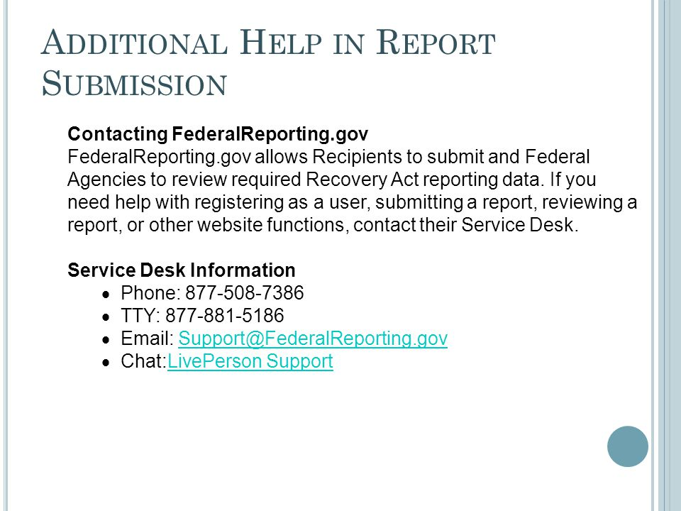 A DDITIONAL H ELP IN R EPORT S UBMISSION Contacting FederalReporting.gov FederalReporting.gov allows Recipients to submit and Federal Agencies to review required Recovery Act reporting data.