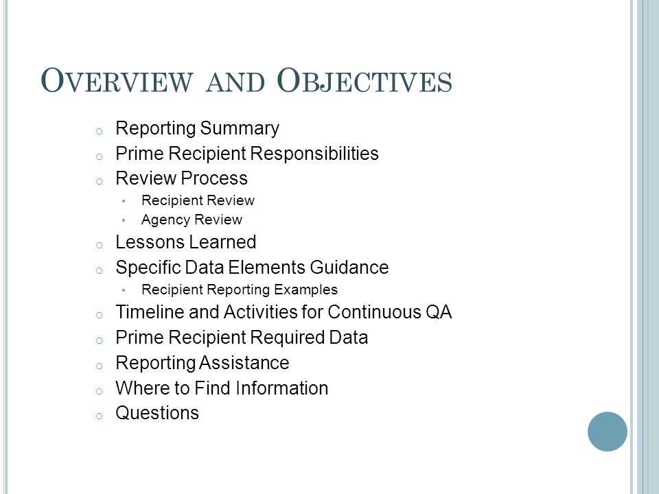 O VERVIEW AND O BJECTIVES o Reporting Summary o Prime Recipient Responsibilities o Review Process Recipient Review Agency Review o Lessons Learned o Specific Data Elements Guidance Recipient Reporting Examples o Timeline and Activities for Continuous QA o Prime Recipient Required Data o Reporting Assistance o Where to Find Information o Questions