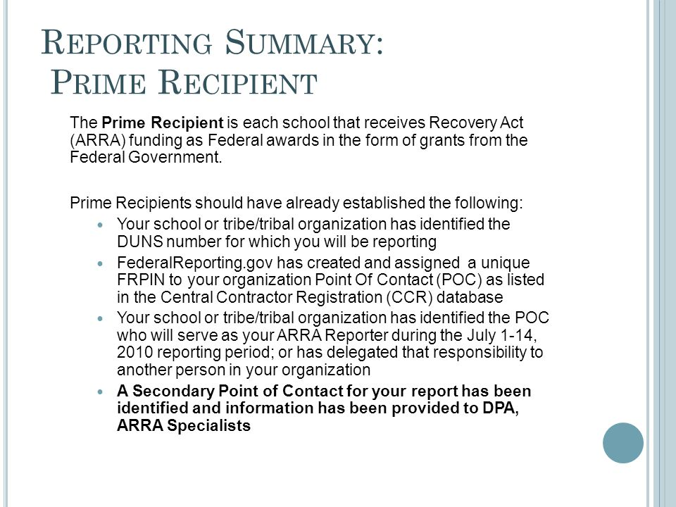 R EPORTING S UMMARY : P RIME R ECIPIENT The Prime Recipient is each school that receives Recovery Act (ARRA) funding as Federal awards in the form of grants from the Federal Government.