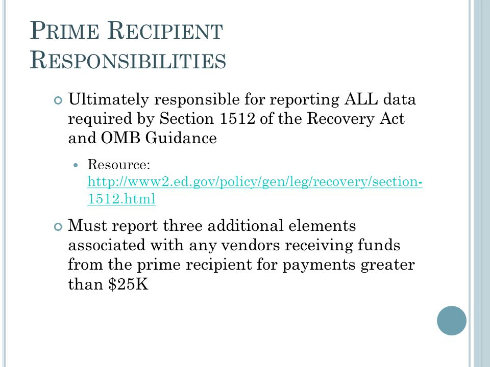 P RIME R ECIPIENT R ESPONSIBILITIES Ultimately responsible for reporting ALL data required by Section 1512 of the Recovery Act and OMB Guidance Resource: http://www2.ed.gov/policy/gen/leg/recovery/section- 1512.html http://www2.ed.gov/policy/gen/leg/recovery/section- 1512.html Must report three additional elements associated with any vendors receiving funds from the prime recipient for payments greater than $25K