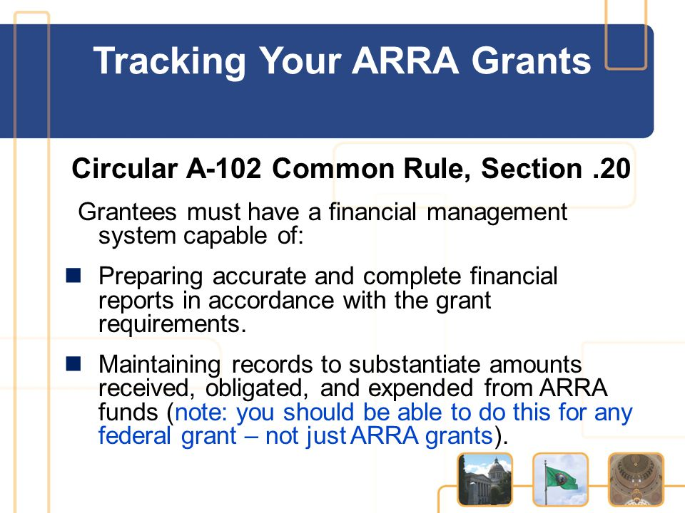 Circular A-102 Common Rule, Section.20 Grantees must have a financial management system capable of: Preparing accurate and complete financial reports in accordance with the grant requirements.