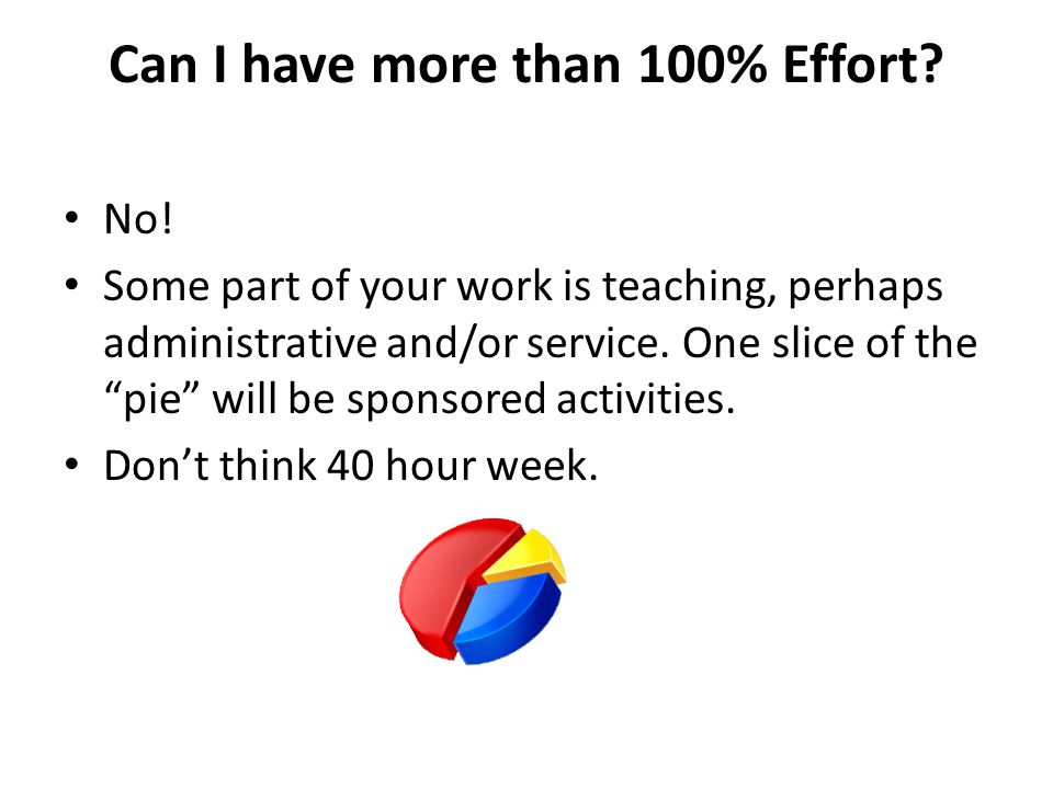 "Can I have more than 100% Effort? No! Some part of your work is teaching, perhaps administrative and/or service. One slice of the ""pie"" will be sponso"