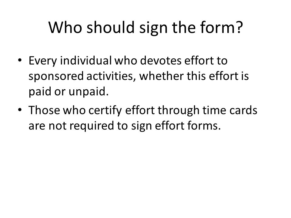 Who should sign the form? Every individual who devotes effort to sponsored activities, whether this effort is paid or unpaid. Those who certify effort
