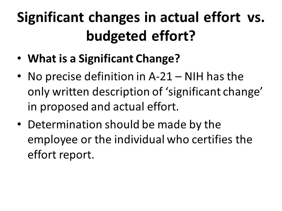 Significant changes in actual effort vs. budgeted effort? What is a Significant Change? No precise definition in A-21 – NIH has the only written descr