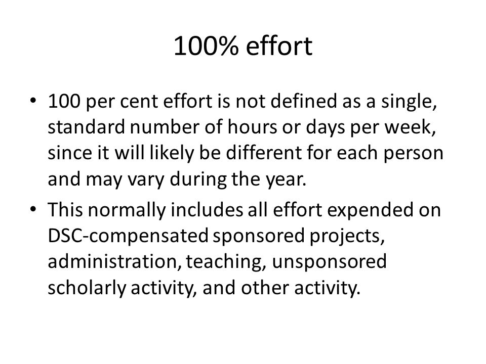 100% effort 100 per cent effort is not defined as a single, standard number of hours or days per week, since it will likely be different for each pers