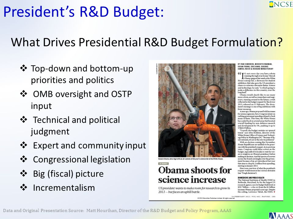 Data and Original Presentation Source: Matt Hourihan, Director of the R&D Budget and Policy Program, AAAS Budget Process: Phase 1: Internal agency discussions and planning Strategic plans, staff retreats, program assessments More bottom-up than top down OMB is present throughout Early spring: guidance memo Science & Tech: Joint guidance memo from OMB / OSTP (midsummer) Agencies deliver budget justifications to OMB (early fall)