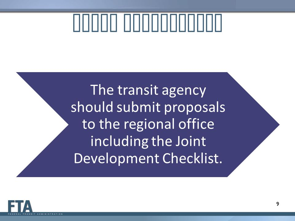 Joint Development The transit agency should submit proposals to the regional office including the Joint Development Checklist. 9