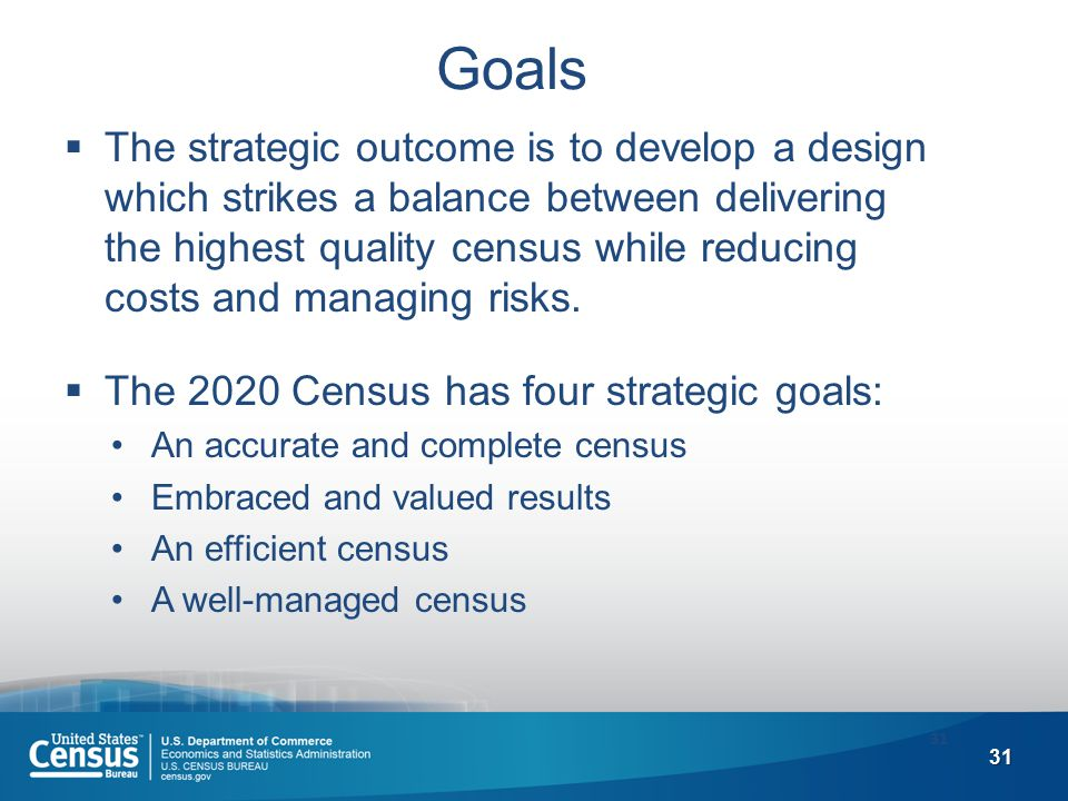 31 Goals  The strategic outcome is to develop a design which strikes a balance between delivering the highest quality census while reducing costs and managing risks.