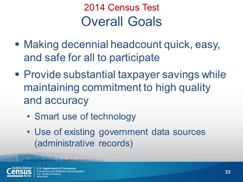 33 2014 Census Test Overall Goals  Making decennial headcount quick, easy, and safe for all to participate  Provide substantial taxpayer savings while maintaining commitment to high quality and accuracy Smart use of technology Use of existing government data sources (administrative records)