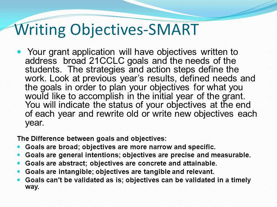 Writing Objectives-SMART Your grant application will have objectives written to address broad 21CCLC goals and the needs of the students.