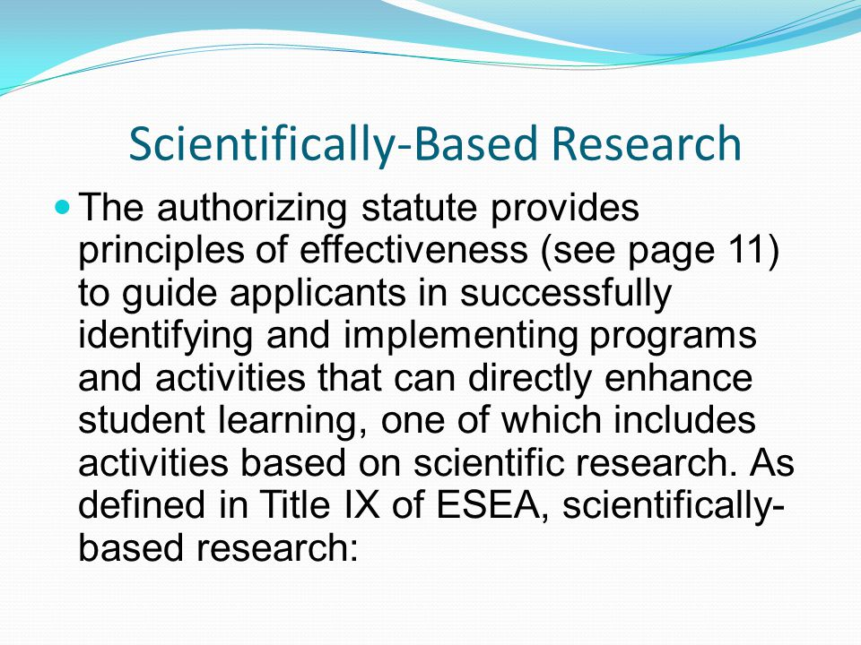 Scientifically-Based Research The authorizing statute provides principles of effectiveness (see page 11) to guide applicants in successfully identifying and implementing programs and activities that can directly enhance student learning, one of which includes activities based on scientific research.