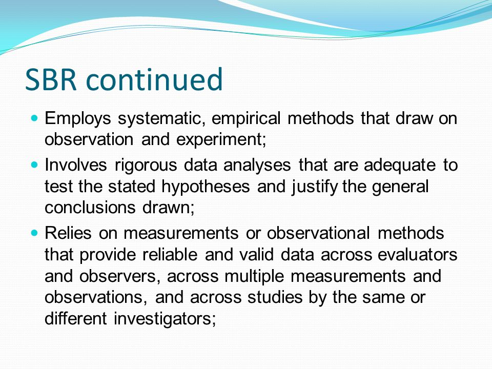 SBR continued Employs systematic, empirical methods that draw on observation and experiment; Involves rigorous data analyses that are adequate to test the stated hypotheses and justify the general conclusions drawn; Relies on measurements or observational methods that provide reliable and valid data across evaluators and observers, across multiple measurements and observations, and across studies by the same or different investigators;