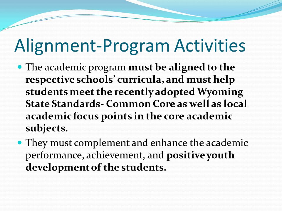 Alignment-Program Activities The academic program must be aligned to the respective schools' curricula, and must help students meet the recently adopted Wyoming State Standards- Common Core as well as local academic focus points in the core academic subjects.