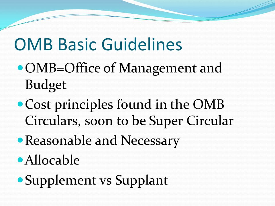 OMB Basic Guidelines OMB=Office of Management and Budget Cost principles found in the OMB Circulars, soon to be Super Circular Reasonable and Necessary Allocable Supplement vs Supplant