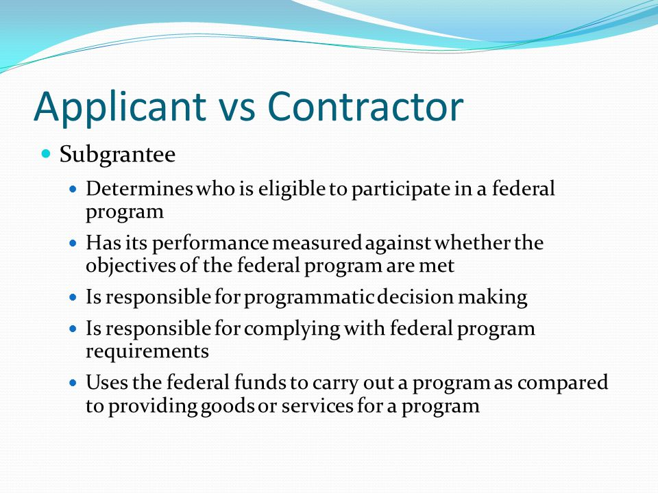Applicant vs Contractor Subgrantee Determines who is eligible to participate in a federal program Has its performance measured against whether the objectives of the federal program are met Is responsible for programmatic decision making Is responsible for complying with federal program requirements Uses the federal funds to carry out a program as compared to providing goods or services for a program