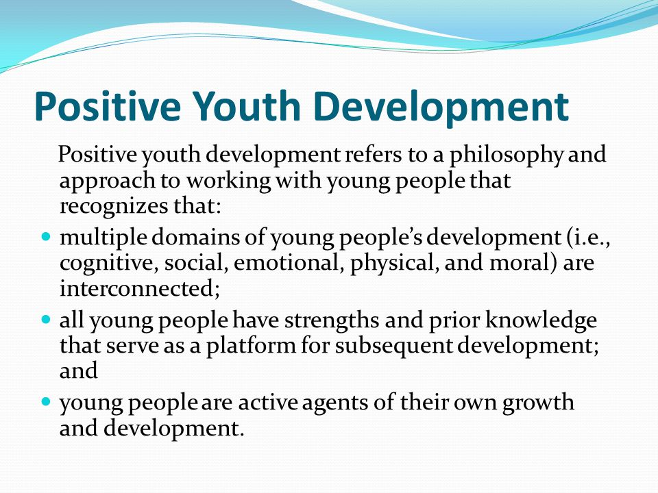 Positive Youth Development Positive youth development refers to a philosophy and approach to working with young people that recognizes that: multiple domains of young people's development (i.e., cognitive, social, emotional, physical, and moral) are interconnected; all young people have strengths and prior knowledge that serve as a platform for subsequent development; and young people are active agents of their own growth and development.