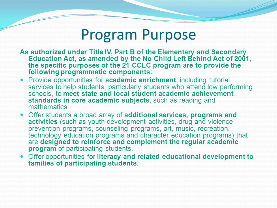 Program Purpose As authorized under Title IV, Part B of the Elementary and Secondary Education Act, as amended by the No Child Left Behind Act of 2001, the specific purposes of the 21 CCLC program are to provide the following programmatic components: Provide opportunities for academic enrichment, including tutorial services to help students, particularly students who attend low performing schools, to meet state and local student academic achievement standards in core academic subjects, such as reading and mathematics.