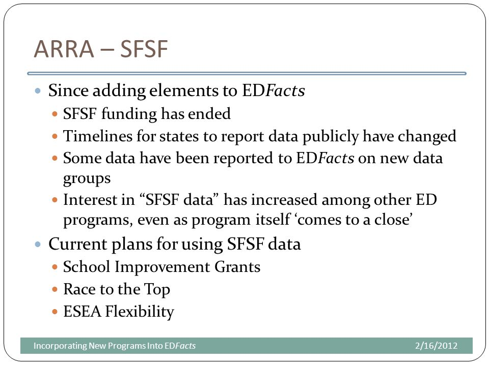 ARRA – SFSF Since adding elements to EDFacts SFSF funding has ended Timelines for states to report data publicly have changed Some data have been reported to EDFacts on new data groups Interest in SFSF data has increased among other ED programs, even as program itself 'comes to a close' Current plans for using SFSF data School Improvement Grants Race to the Top ESEA Flexibility 2/16/2012Incorporating New Programs Into EDFacts
