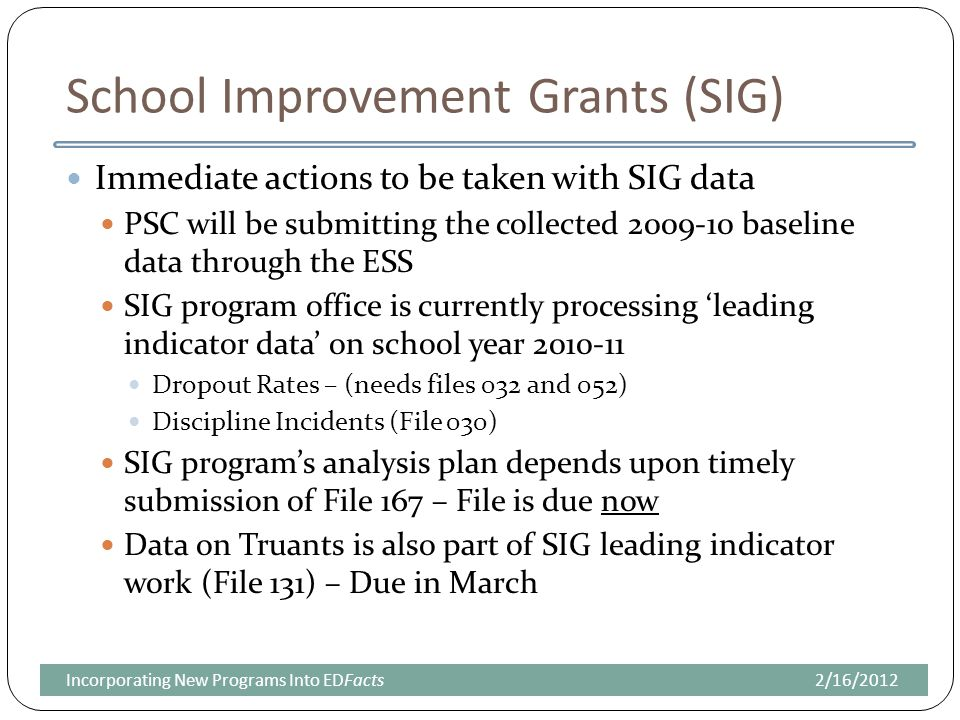 School Improvement Grants (SIG) Immediate actions to be taken with SIG data PSC will be submitting the collected 2009-10 baseline data through the ESS SIG program office is currently processing 'leading indicator data' on school year 2010-11 Dropout Rates – (needs files 032 and 052) Discipline Incidents (File 030) SIG program's analysis plan depends upon timely submission of File 167 – File is due now Data on Truants is also part of SIG leading indicator work (File 131) – Due in March 2/16/2012Incorporating New Programs Into EDFacts