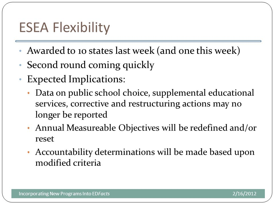ESEA Flexibility Awarded to 10 states last week (and one this week) Second round coming quickly Expected Implications: Data on public school choice, supplemental educational services, corrective and restructuring actions may no longer be reported Annual Measureable Objectives will be redefined and/or reset Accountability determinations will be made based upon modified criteria 2/16/2012Incorporating New Programs Into EDFacts