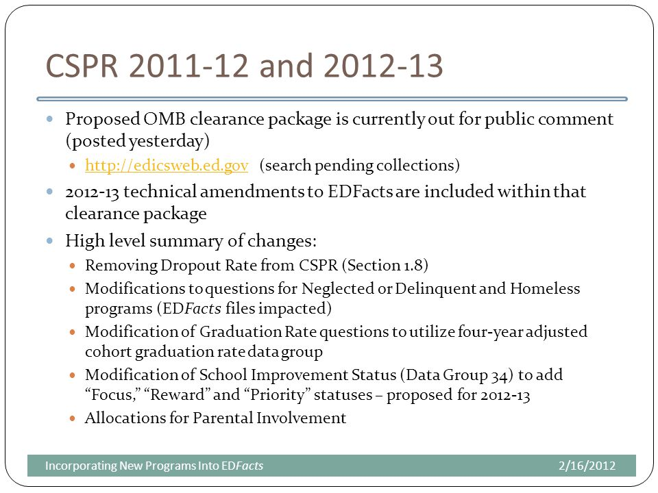 CSPR 2011-12 and 2012-13 Proposed OMB clearance package is currently out for public comment (posted yesterday) http://edicsweb.ed.gov (search pending collections) http://edicsweb.ed.gov 2012-13 technical amendments to EDFacts are included within that clearance package High level summary of changes: Removing Dropout Rate from CSPR (Section 1.8) Modifications to questions for Neglected or Delinquent and Homeless programs (EDFacts files impacted) Modification of Graduation Rate questions to utilize four-year adjusted cohort graduation rate data group Modification of School Improvement Status (Data Group 34) to add Focus, Reward and Priority statuses – proposed for 2012-13 Allocations for Parental Involvement 2/16/2012Incorporating New Programs Into EDFacts