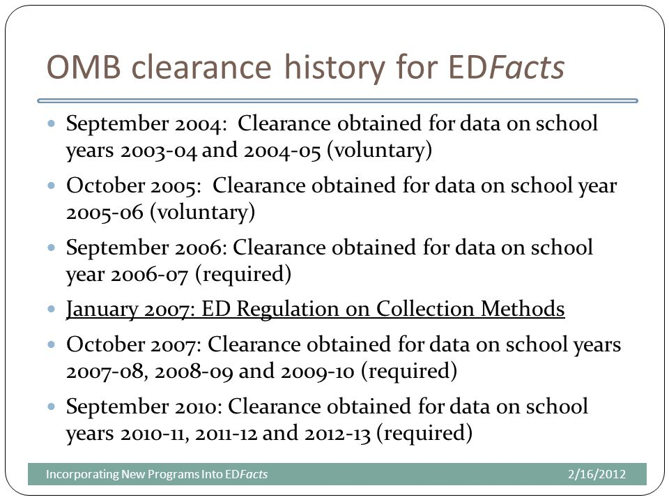 OMB clearance history for EDFacts September 2004: Clearance obtained for data on school years 2003-04 and 2004-05 (voluntary) October 2005: Clearance obtained for data on school year 2005-06 (voluntary) September 2006: Clearance obtained for data on school year 2006-07 (required) January 2007: ED Regulation on Collection Methods October 2007: Clearance obtained for data on school years 2007-08, 2008-09 and 2009-10 (required) September 2010: Clearance obtained for data on school years 2010-11, 2011-12 and 2012-13 (required) 2/16/2012Incorporating New Programs Into EDFacts