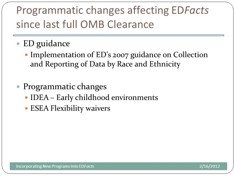 Programmatic changes affecting EDFacts since last full OMB Clearance ED guidance Implementation of ED's 2007 guidance on Collection and Reporting of Data by Race and Ethnicity Programmatic changes IDEA – Early childhood environments ESEA Flexibility waivers 2/16/2012Incorporating New Programs Into EDFacts