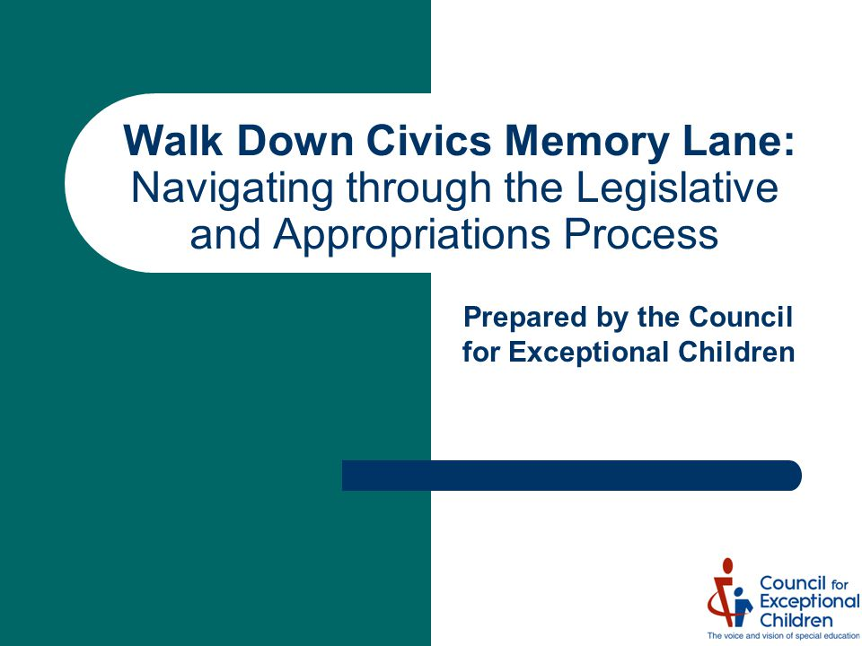 Walk Down Civics Memory Lane: Navigating through the Legislative and Appropriations Process Prepared by the Council for Exceptional Children