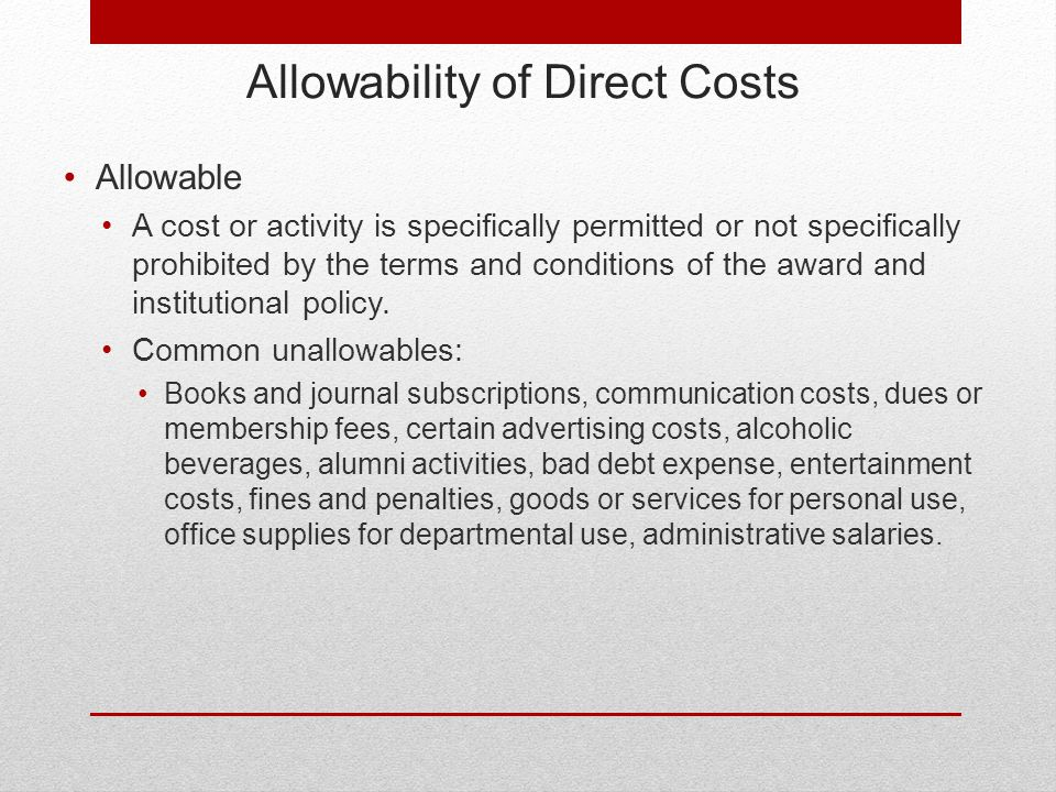 Allowability of Direct Costs Allowable A cost or activity is specifically permitted or not specifically prohibited by the terms and conditions of the award and institutional policy.