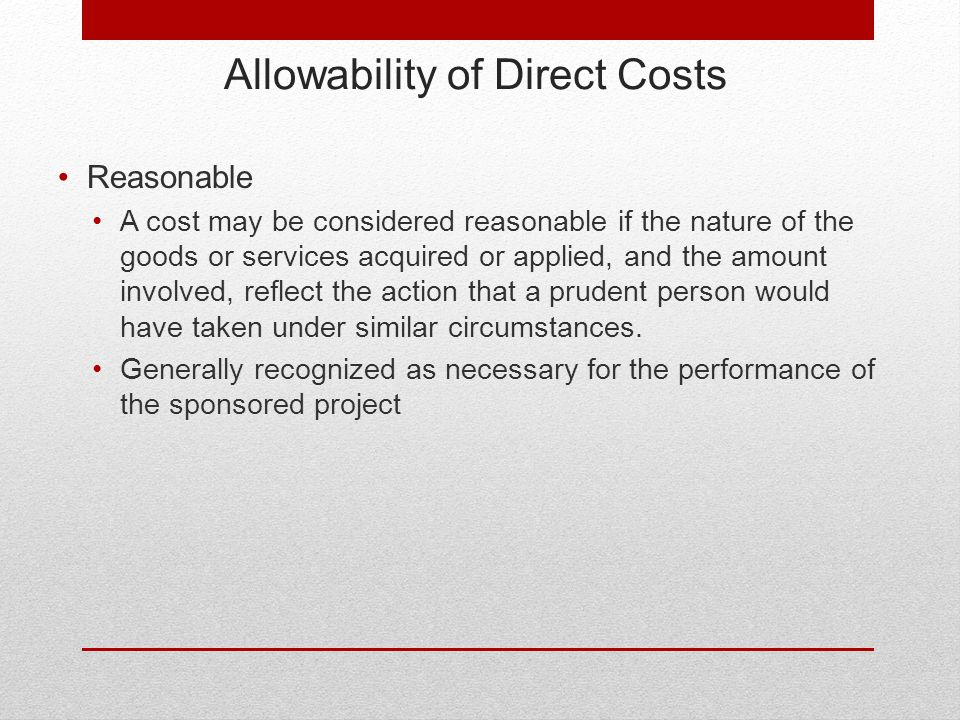 Allowability of Direct Costs Reasonable A cost may be considered reasonable if the nature of the goods or services acquired or applied, and the amount involved, reflect the action that a prudent person would have taken under similar circumstances.