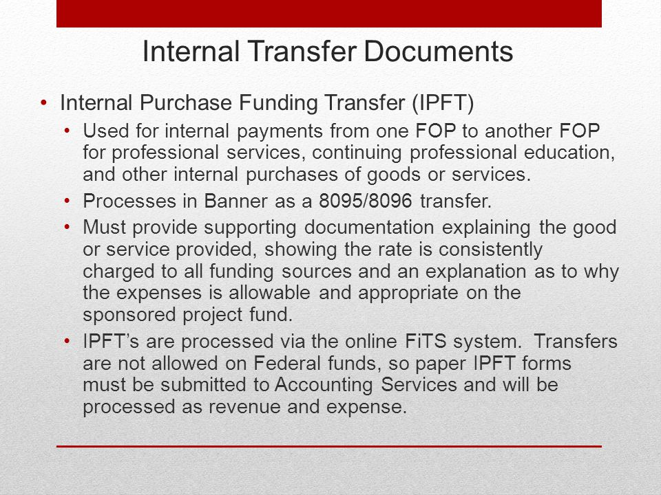 Internal Transfer Documents Internal Purchase Funding Transfer (IPFT) Used for internal payments from one FOP to another FOP for professional services, continuing professional education, and other internal purchases of goods or services.