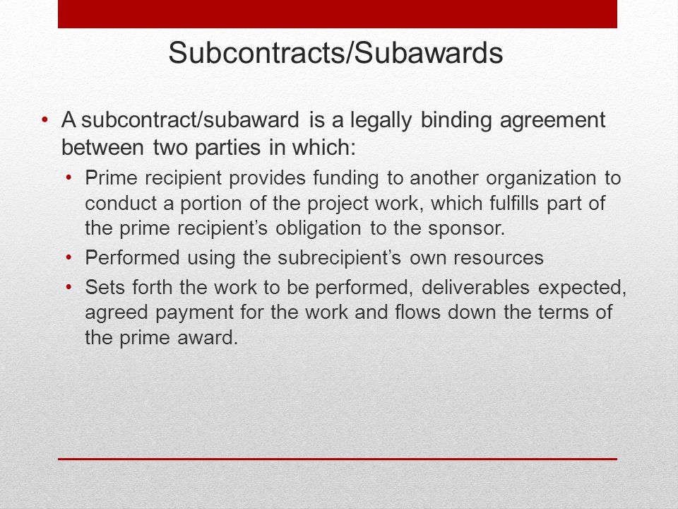 Subcontracts/Subawards A subcontract/subaward is a legally binding agreement between two parties in which: Prime recipient provides funding to another organization to conduct a portion of the project work, which fulfills part of the prime recipient's obligation to the sponsor.
