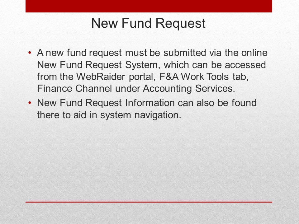 New Fund Request A new fund request must be submitted via the online New Fund Request System, which can be accessed from the WebRaider portal, F&A Work Tools tab, Finance Channel under Accounting Services.