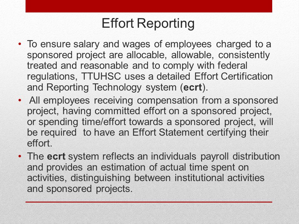 Effort Reporting To ensure salary and wages of employees charged to a sponsored project are allocable, allowable, consistently treated and reasonable and to comply with federal regulations, TTUHSC uses a detailed Effort Certification and Reporting Technology system (ecrt).