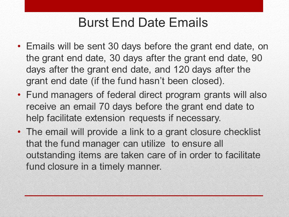 Burst End Date Emails Emails will be sent 30 days before the grant end date, on the grant end date, 30 days after the grant end date, 90 days after the grant end date, and 120 days after the grant end date (if the fund hasn't been closed).