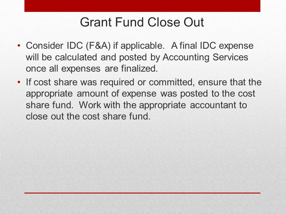 Grant Fund Close Out Consider IDC (F&A) if applicable.