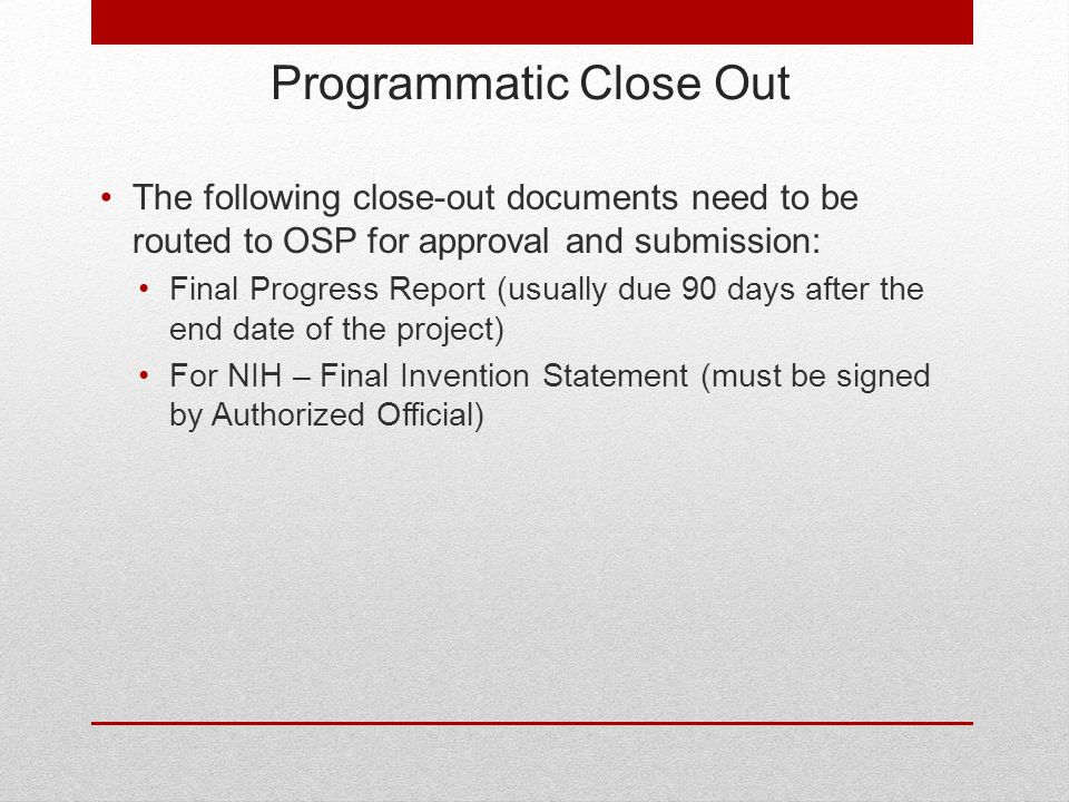 Programmatic Close Out The following close-out documents need to be routed to OSP for approval and submission: Final Progress Report (usually due 90 days after the end date of the project) For NIH – Final Invention Statement (must be signed by Authorized Official)