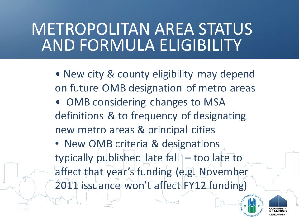 METROPOLITAN AREA STATUS AND FORMULA ELIGIBILITY New city & county eligibility may depend on future OMB designation of metro areas OMB considering changes to MSA definitions & to frequency of designating new metro areas & principal cities New OMB criteria & designations typically published late fall – too late to affect that year's funding (e.g.