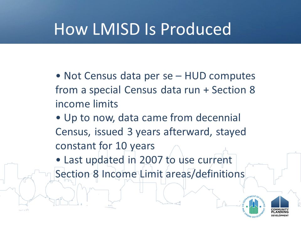 How LMISD Is Produced Not Census data per se – HUD computes from a special Census data run + Section 8 income limits Up to now, data came from decennial Census, issued 3 years afterward, stayed constant for 10 years Last updated in 2007 to use current Section 8 Income Limit areas/definitions