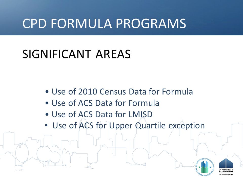 CPD FORMULA PROGRAMS SIGNIFICANT AREAS Use of 2010 Census Data for Formula Use of ACS Data for Formula Use of ACS Data for LMISD Use of ACS for Upper Quartile exception