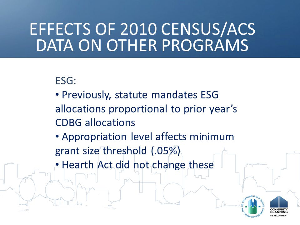 EFFECTS OF 2010 CENSUS/ACS DATA ON OTHER PROGRAMS ESG: Previously, statute mandates ESG allocations proportional to prior year's CDBG allocations Appropriation level affects minimum grant size threshold (.05%) Hearth Act did not change these