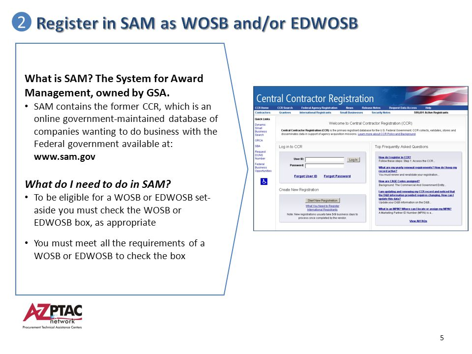 2 What is SAM? The System for Award Management, owned by GSA. SAM contains the former CCR, which is an online government-maintained database of compan