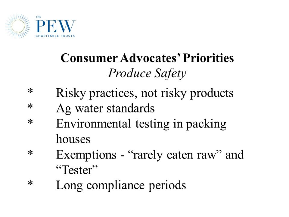 *Risky practices, not risky products *Ag water standards *Environmental testing in packing houses *Exemptions - rarely eaten raw and Tester * Long compliance periods Consumer Advocates' Priorities Produce Safety