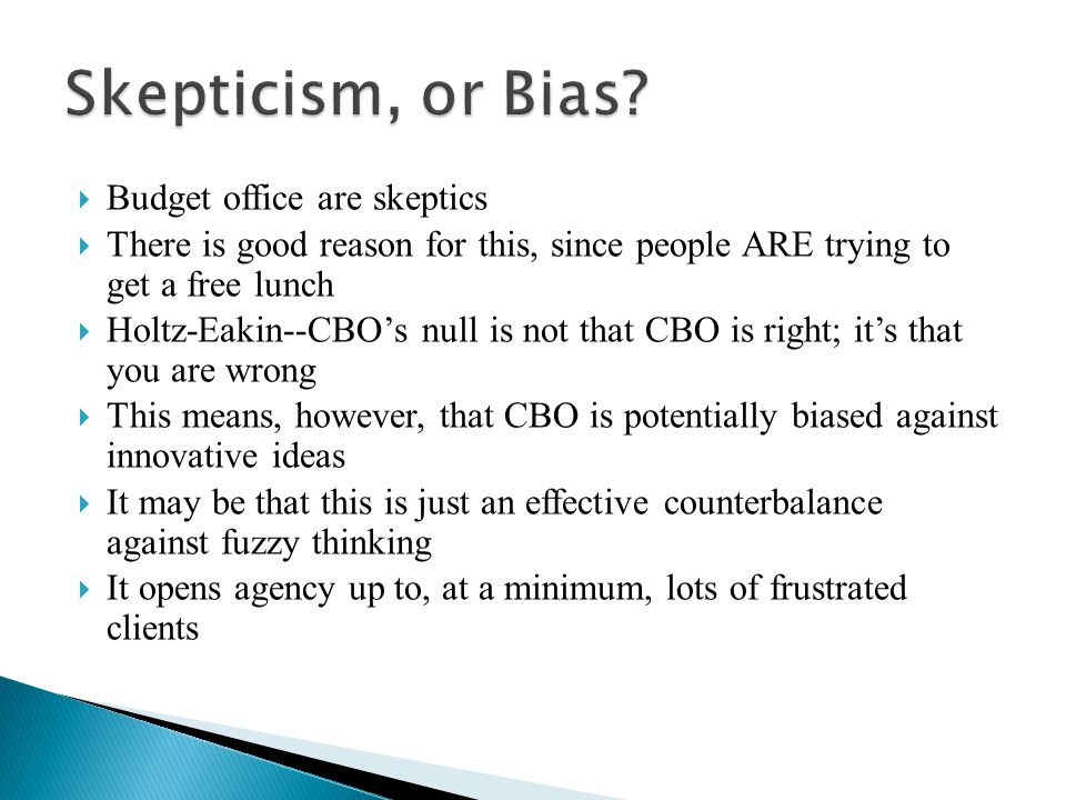  Budget office are skeptics  There is good reason for this, since people ARE trying to get a free lunch  Holtz-Eakin--CBO's null is not that CBO is right; it's that you are wrong  This means, however, that CBO is potentially biased against innovative ideas  It may be that this is just an effective counterbalance against fuzzy thinking  It opens agency up to, at a minimum, lots of frustrated clients