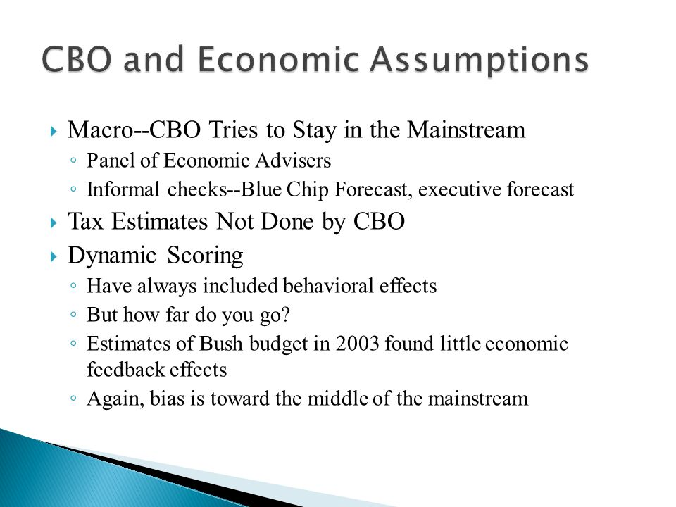  Macro--CBO Tries to Stay in the Mainstream ◦ Panel of Economic Advisers ◦ Informal checks--Blue Chip Forecast, executive forecast  Tax Estimates Not Done by CBO  Dynamic Scoring ◦ Have always included behavioral effects ◦ But how far do you go.